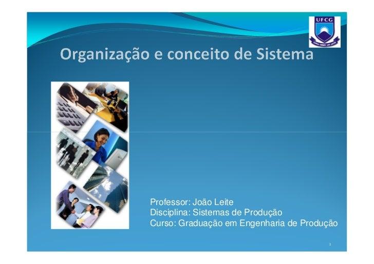 Professor: João LeiteDisciplina: Sistemas de ProduçãoCurso: Graduação em Engenharia de Produção                           ...