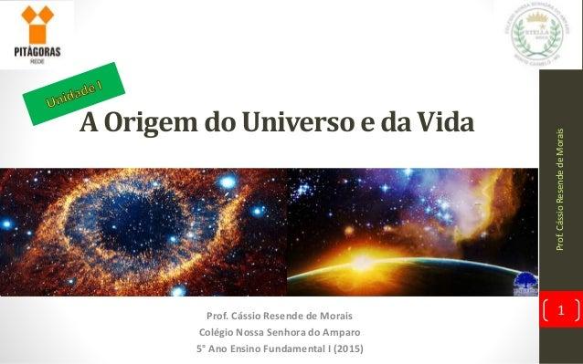 A Origem do Universo e da Vida Prof. Cássio Resende de Morais Colégio Nossa Senhora do Amparo 5° Ano Ensino Fundamental I ...