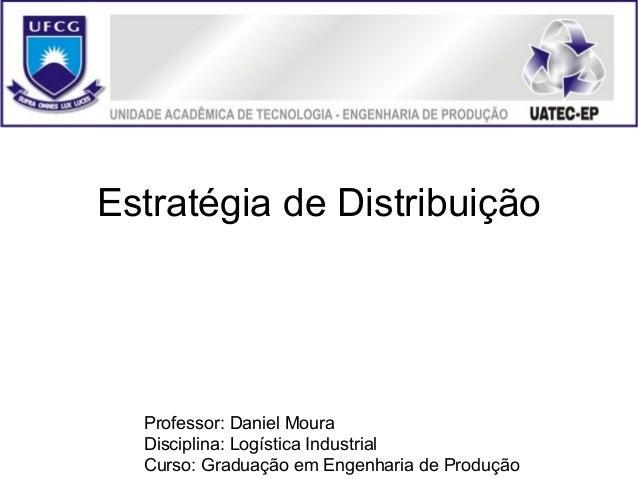 Estratégia de Distribuição  Professor: Daniel Moura  Disciplina: Logística Industrial  Curso: Graduação em Engenharia de P...