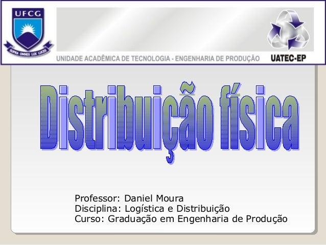 Professor: Daniel MouraDisciplina: Logística e DistribuiçãoCurso: Graduação em Engenharia de Produção