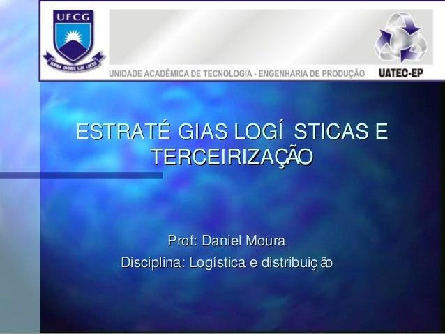 ESTRATÉ GIAS LOGÍ STICAS E     TERCEIRIZAÇÃO           Prof: Daniel Moura   Disciplina: Logística e distribuiç ão