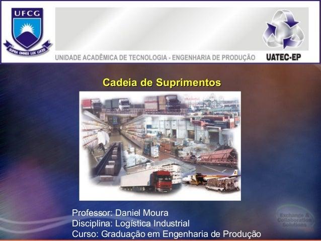 1      Cadeia de SuprimentosProfessor: Daniel MouraDisciplina: Logística IndustrialCurso: Graduação em Engenharia de Produ...