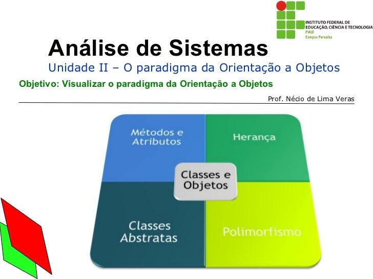 Análise de Sistemas      Unidade II – O paradigma da Orientação a ObjetosObjetivo: Visualizar o paradigma da Orientação a ...