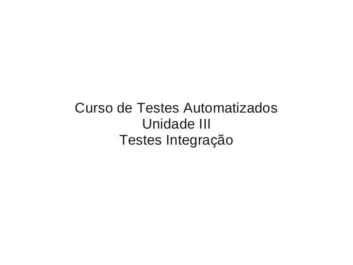 Curso de Testes Automatizados          Unidade III      Testes Integração