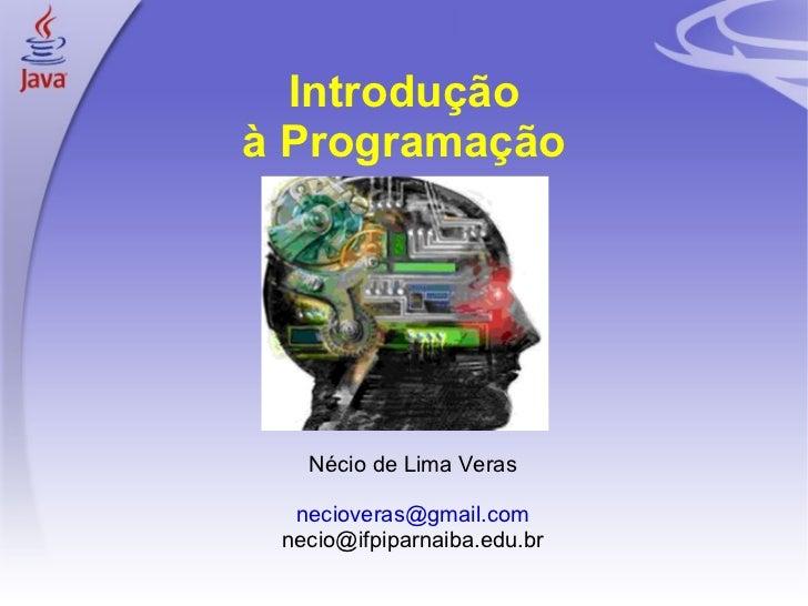Introdução    à Programação       Nécio de Lima Veras      necioveras@gmail.com     necio@ifpiparnaiba.edu.br1