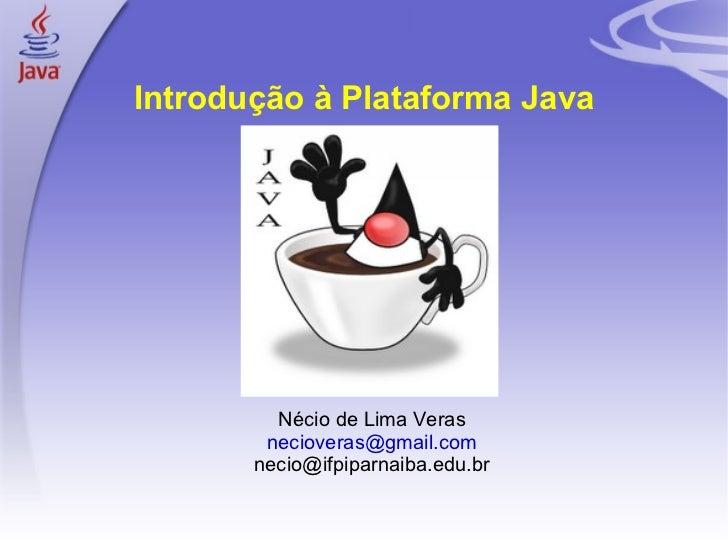 Introdução à Plataforma Java             Nécio de Lima Veras            necioveras@gmail.com           necio@ifpiparnaiba....