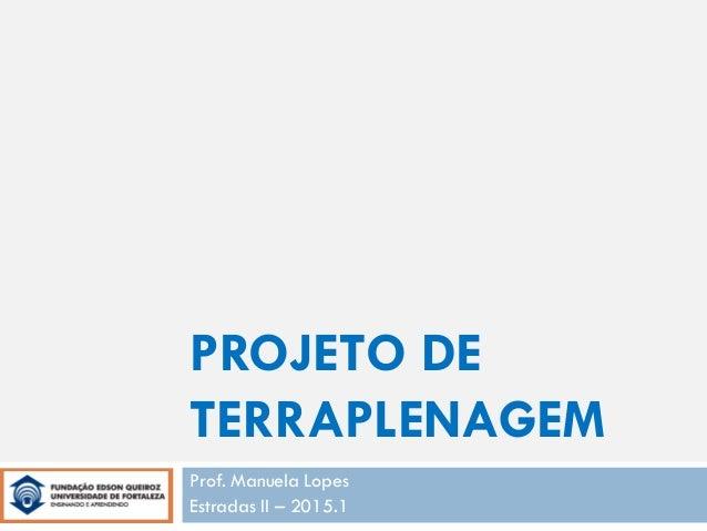 PROJETO DE TERRAPLENAGEM Prof. Manuela Lopes Estradas II – 2015.1
