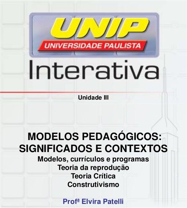Unidade III MODELOS PEDAGÓGICOS: SIGNIFICADOS E CONTEXTOS Profª Elvira Patelli Modelos, currículos e programas Teoria da r...
