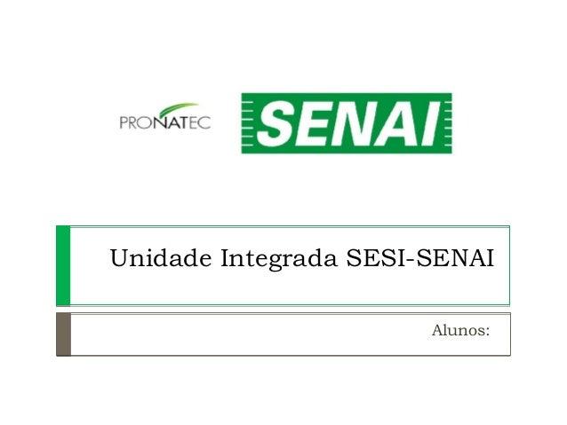 Unidade Integrada SESI-SENAI Alunos: