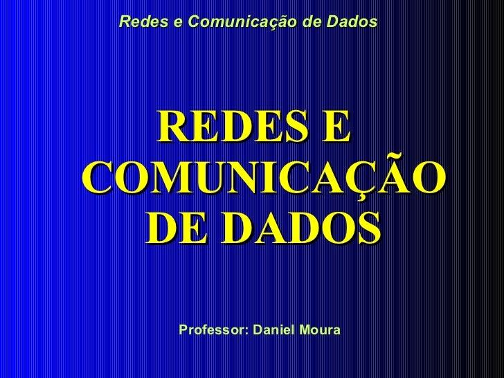Redes e Comunicação de Dados <ul><li>REDES E COMUNICAÇÃO DE DADOS </li></ul>Professor: Daniel Moura