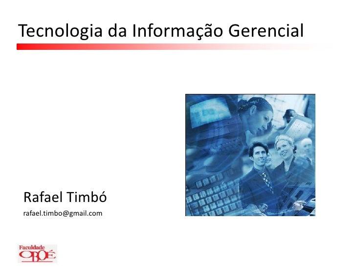 Tecnologia da Informação Gerencial<br />Rafael Timbó<br />rafael.timbo@gmail.com<br />
