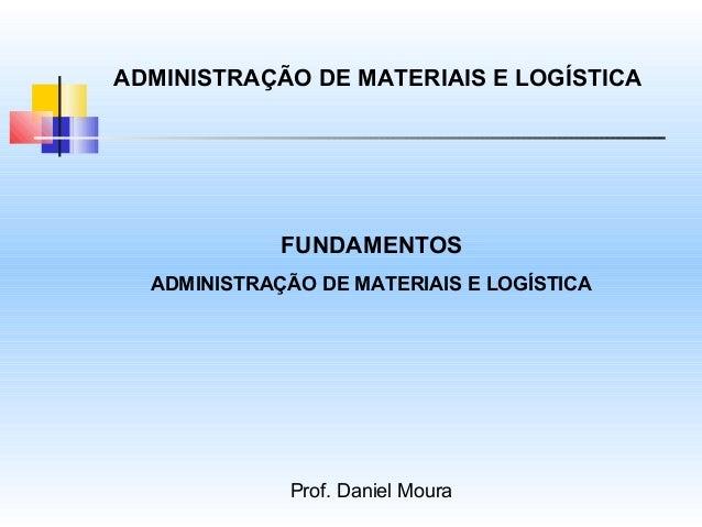 ADMINISTRAÇÃO DE MATERIAIS E LOGÍSTICA             FUNDAMENTOS  ADMINISTRAÇÃO DE MATERIAIS E LOGÍSTICA              Prof. ...