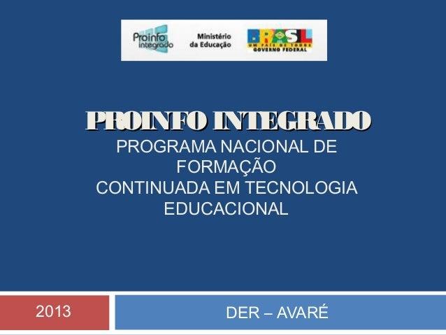 PROINFO INTEGRADO PROGRAMA NACIONAL DE FORMAÇÃO CONTINUADA EM TECNOLOGIA EDUCACIONAL  2013  DER – AVARÉ