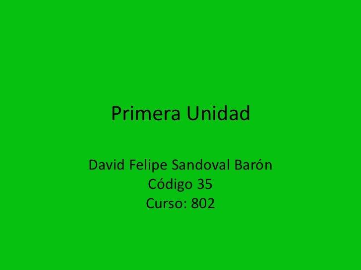Primera UnidadDavid Felipe Sandoval Barón         Código 35         Curso: 802