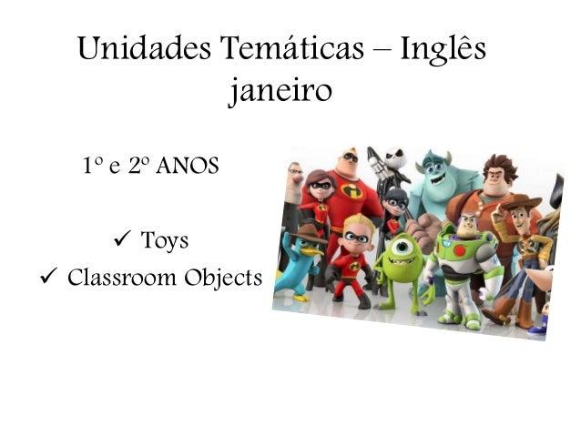 Unidades Temáticas – Inglês janeiro 1º e 2º ANOS  Toys  Classroom Objects