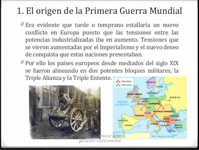 1. El origen de la Primera Guerra Mundial 0 Era evidente que tarde o temprano estallaría un nuevo conflicto en Europa pues...
