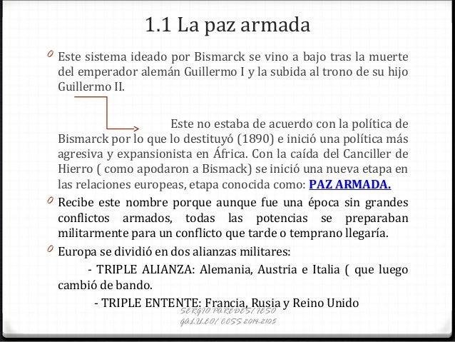 1.1 La paz armada 0 Este sistema ideado por Bismarck se vino a bajo tras la muerte del emperador alemán Guillermo I y la s...