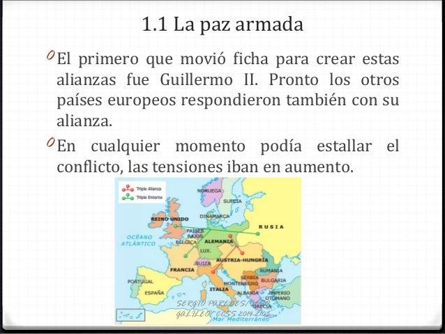 1.1 La paz armada 0 El primero que movió ficha para crear estas alianzas fue Guillermo II. Pronto los otros países europeo...