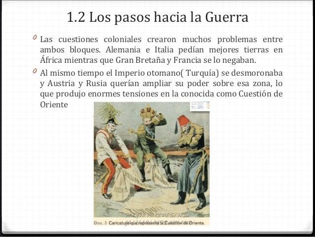 1.2 Los pasos hacia la Guerra 0 Las cuestiones coloniales crearon muchos problemas entre ambos bloques. Alemania e Italia ...