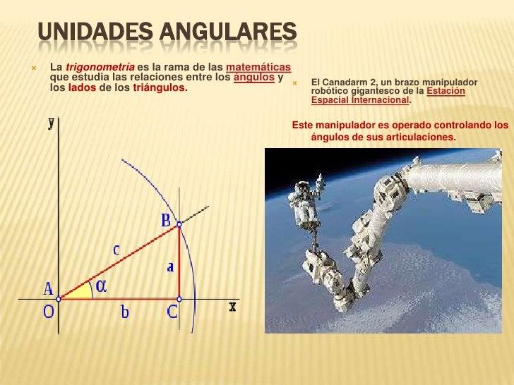 Unidades angulares <br /><ul><li>La trigonometría es la rama de las matemáticas que estudia las relaciones entre los ángul...