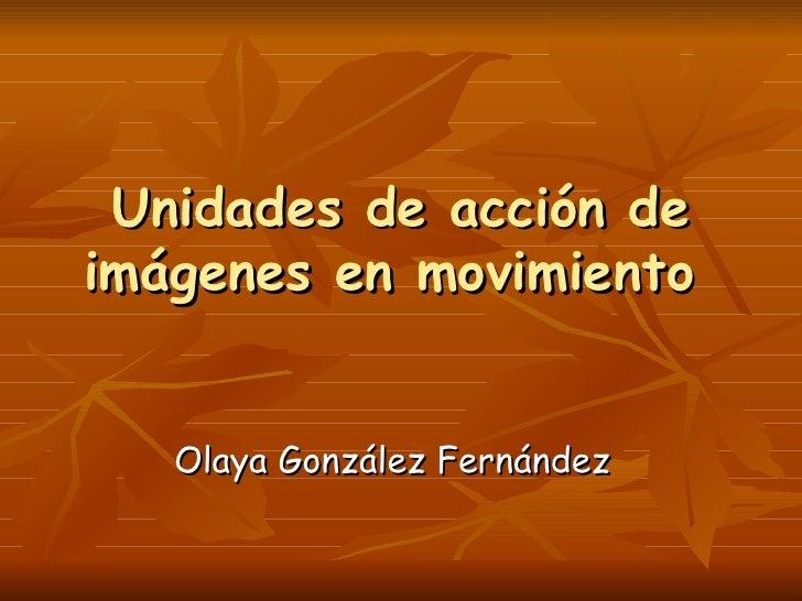 Unidades de acción deimágenes en movimiento   Olaya González Fernández