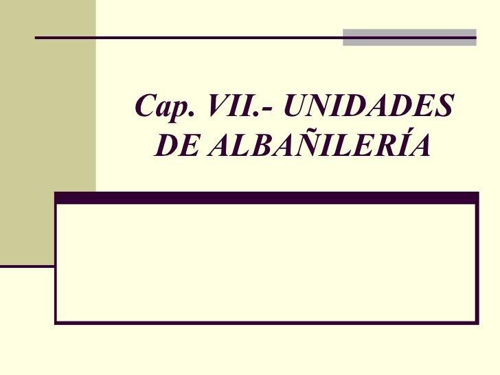 Cap. VII.- UNIDADES DE ALBAÑILERÍA