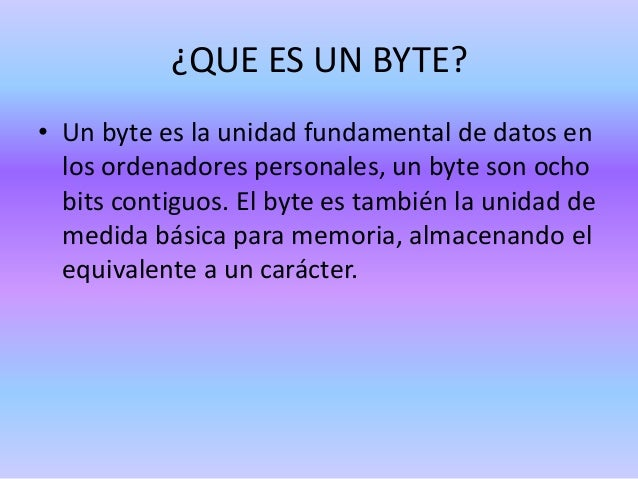 ¿QUE ES UN BYTE? • Un byte es la unidad fundamental de datos en los ordenadores personales, un byte son ocho bits contiguo...