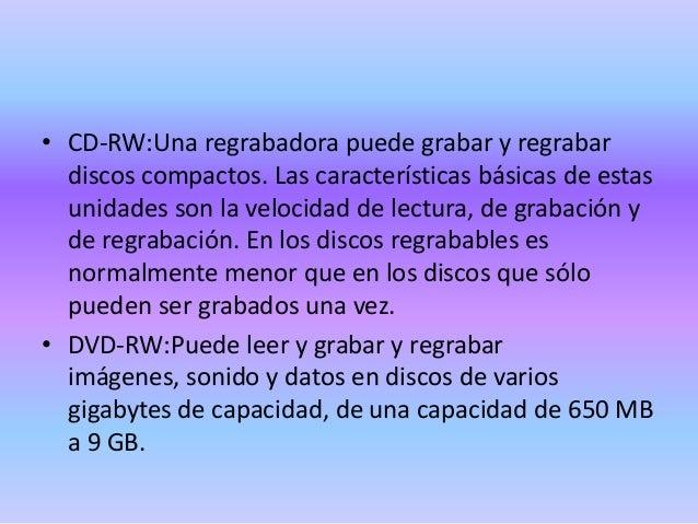• CD-RW:Una regrabadora puede grabar y regrabar discos compactos. Las características básicas de estas unidades son la vel...