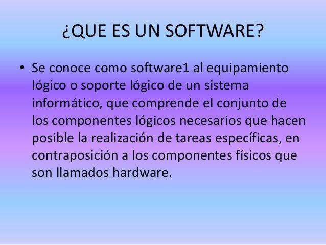 ¿QUE ES UN SOFTWARE? • Se conoce como software1 al equipamiento lógico o soporte lógico de un sistema informático, que com...