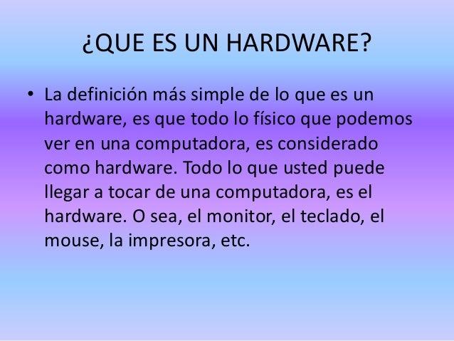 ¿QUE ES UN HARDWARE? • La definición más simple de lo que es un hardware, es que todo lo físico que podemos ver en una com...