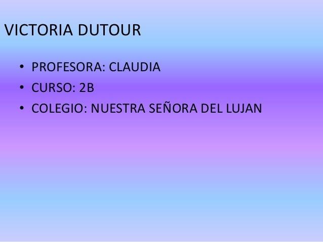 VICTORIA DUTOUR • PROFESORA: CLAUDIA • CURSO: 2B • COLEGIO: NUESTRA SEÑORA DEL LUJAN
