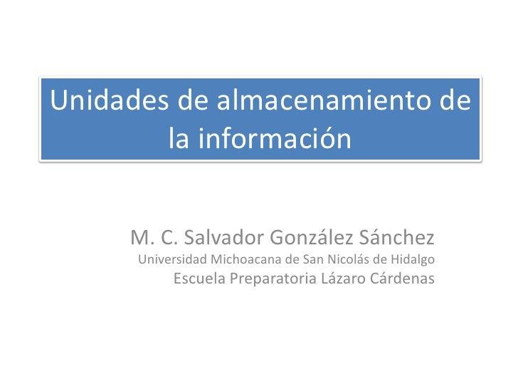 Unidades de almacenamiento de         la información        M. C. Salvador González Sánchez       Universidad Michoacana d...