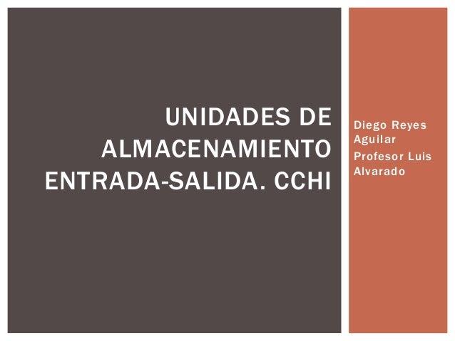 Diego Reyes Aguilar Profesor Luis Alvarado UNIDADES DE ALMACENAMIENTO ENTRADA-SALIDA. CCHI