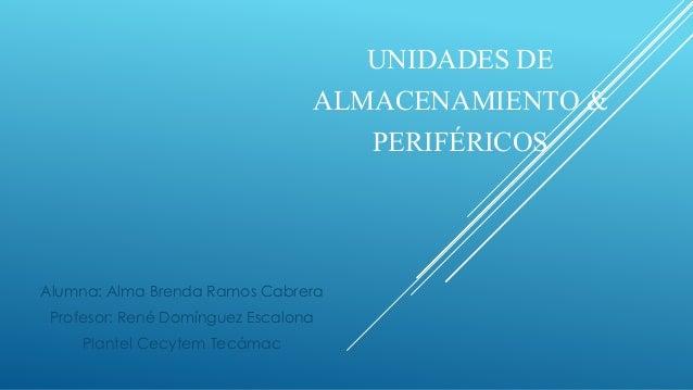 UNIDADES DE ALMACENAMIENTO & PERIFÉRICOS Alumna: Alma Brenda Ramos Cabrera Profesor: René Domínguez Escalona Plantel Cecyt...