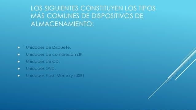 LOS SIGUIENTES CONSTITUYEN LOS TIPOS MÁS COMUNES DE DISPOSITIVOS DE ALMACENAMIENTO:  Unidades de Disquete.  Unidades de ...