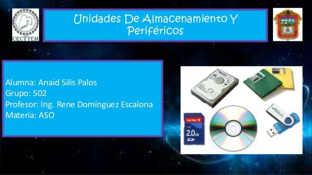 Unidades De Almacenamiento Y Periféricos Alumna: Anaid Silis Palos Grupo: 502 Profesor: Ing. Rene Domínguez Escalona Mater...