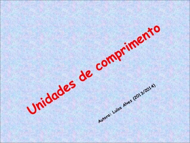 Unidades de comprimento Autora: Luísa Alves (2013/2014)