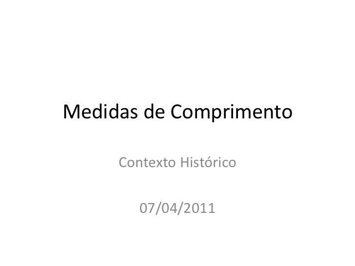 Medidas de Comprimento<br />Contexto Histórico<br />07/04/2011<br />