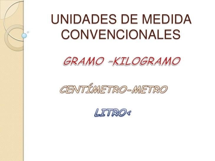UNIDADES DE MEDIDA CONVENCIONALES<br />GRAMO –KILOGRAMO   <br />CENTÍMETRO-METRO<br />LITRO<<br />