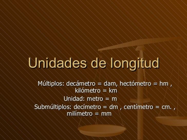 Unidades de longitud Múltiplos: decámetro = dam, hectómetro = hm , kilómetro = km  Unidad: metro = m  Submúltiplos: decíme...