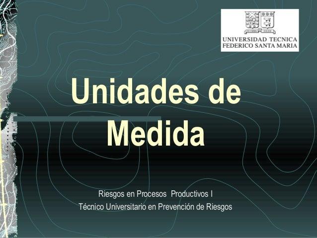 Unidades de Medida Riesgos en Procesos Productivos I Técnico Universitario en Prevención de Riesgos