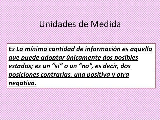 Unidades de Medida Es La mínima cantidad de información es aquella que puede adoptar únicamente dos posibles estados; es u...