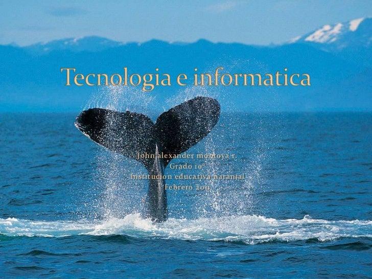 John alexandermontoya r.<br />Grado 10°<br />Institucion educativa naranjal<br />Febrero 2011<br />Tecnologia e informatic...