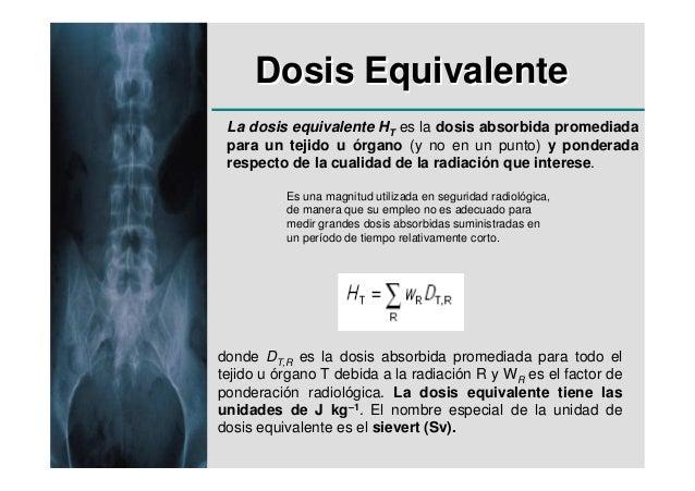 Dosis Equivalente La dosis equivalente HT es la dosis absorbida promediada para un tejido u órgano (y no en un punto) y po...