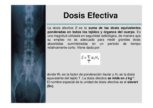 Dosis EfectivaLa dosis efectiva E es la suma de las dosis equivalentesponderadas en todos los tejidos y órganos del cuerpo...