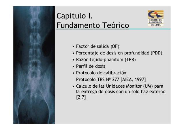 Capitulo I.Fundamento Teórico   • Factor de salida (OF)   • Porcentaje de dosis en profundidad (PDD)   • Razón tejido-pham...