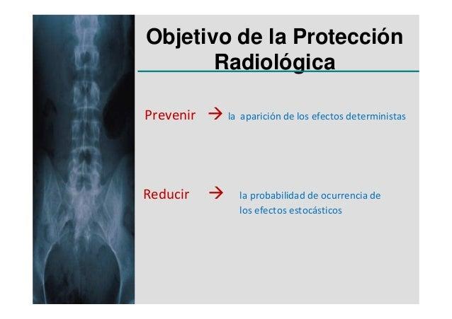 Objetivo de la Protección       RadiológicaPrevenir   la aparición de los efectos deterministasReducir      la probabilida...