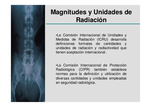 Magnitudes y Unidades de       Radiación •La Comisión Internacional de Unidades y Medidas de Radiación (ICRU) desarrolla d...