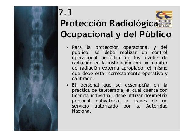 2.3Protección RadiológicaOcupacional y del Público • Para la protección operacional y del   público, se debe realizar un c...