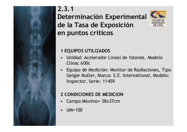 2.3.1Determinación Experimentalde la Tasa de Exposiciónen puntos críticos1 EQUIPOS UTILIZADOS• Unidad: Acelerador Lineal d...